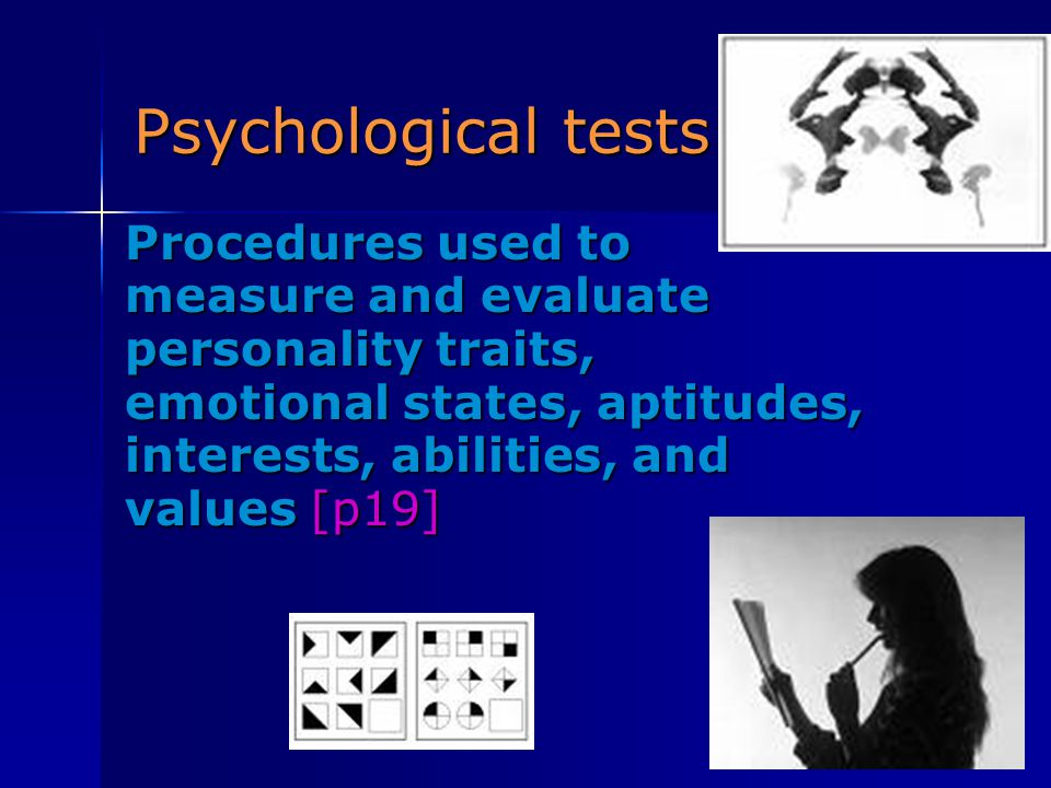 Psychological tests Procedures used to measure and evaluate personality traits, emotional states, aptitudes, interests, abilities, and values [p19]